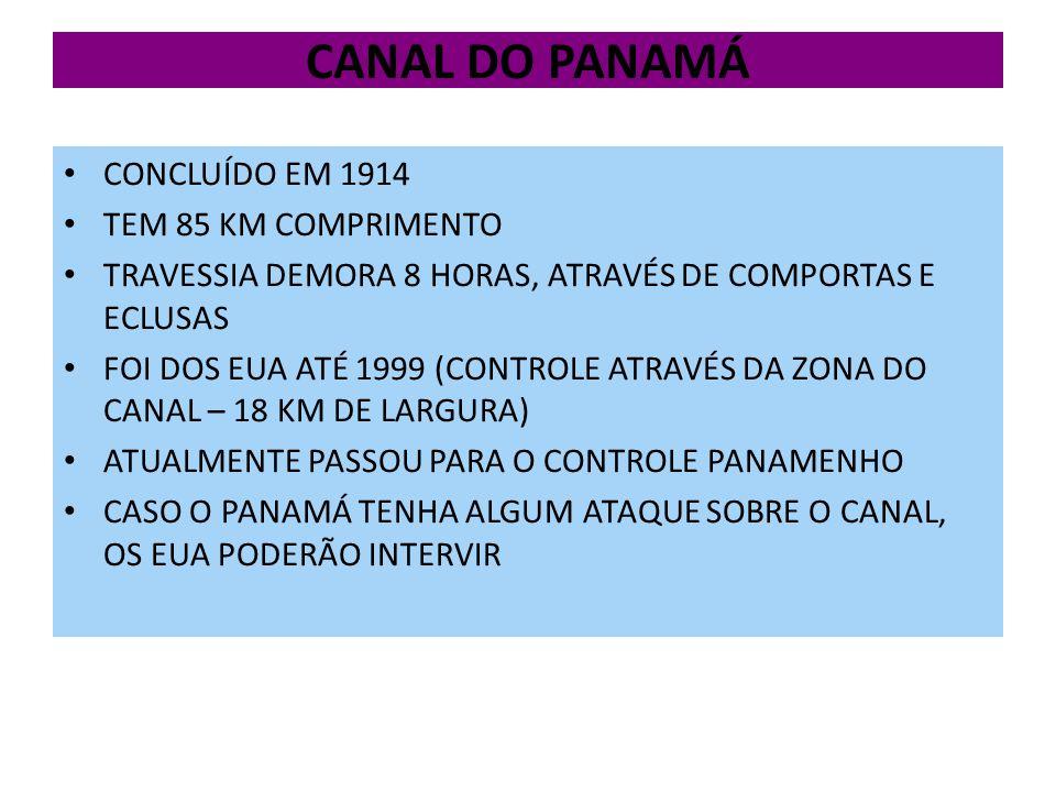 CANAL DO PANAMÁ CONCLUÍDO EM 1914 TEM 85 KM COMPRIMENTO TRAVESSIA DEMORA 8 HORAS, ATRAVÉS DE COMPORTAS E ECLUSAS FOI DOS EUA ATÉ 1999 (CONTROLE ATRAVÉS DA ZONA DO CANAL – 18 KM DE LARGURA) ATUALMENTE PASSOU PARA O CONTROLE PANAMENHO CASO O PANAMÁ TENHA ALGUM ATAQUE SOBRE O CANAL, OS EUA PODERÃO INTERVIR