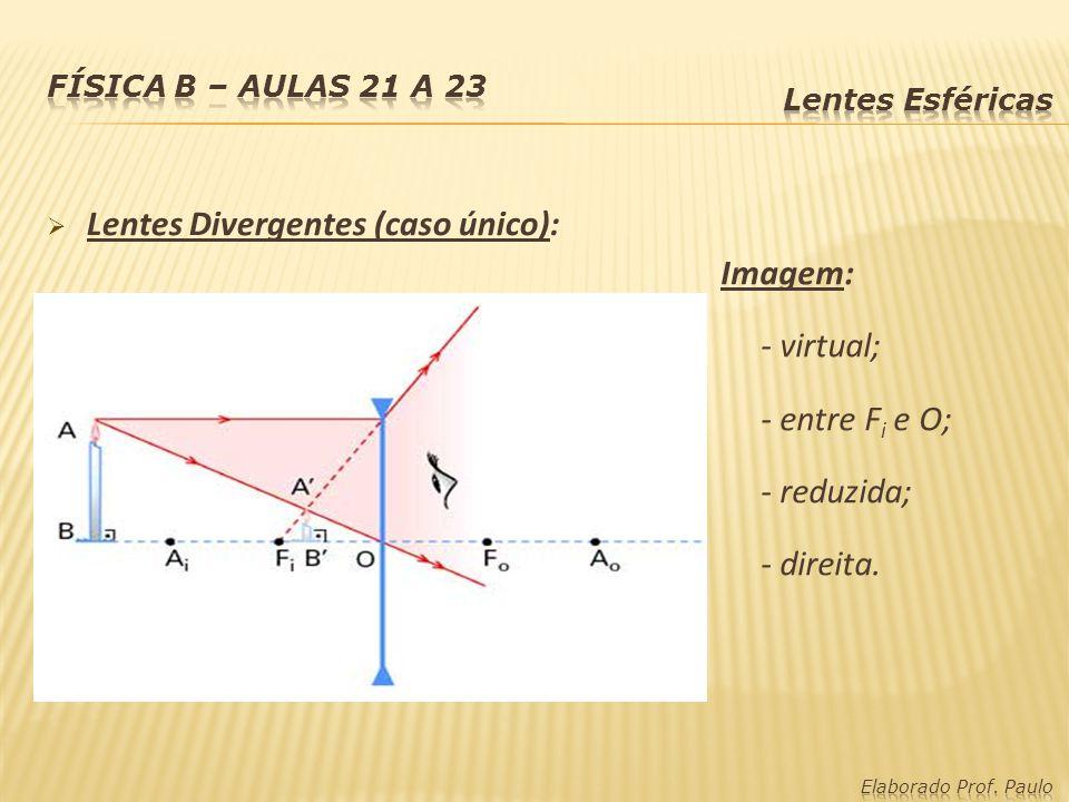 Lentes Divergentes (caso único): Imagem: - virtual; - entre F i e O; - reduzida; - direita.