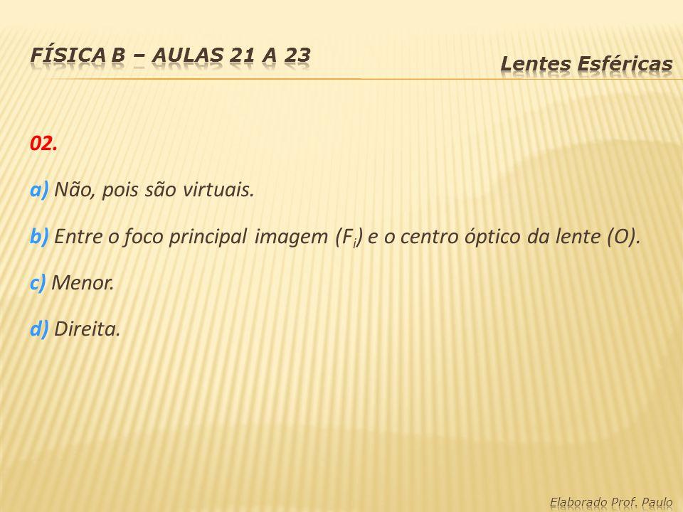 02. a) Não, pois são virtuais. b) Entre o foco principal imagem (F i ) e o centro óptico da lente (O). c) Menor. d) Direita.
