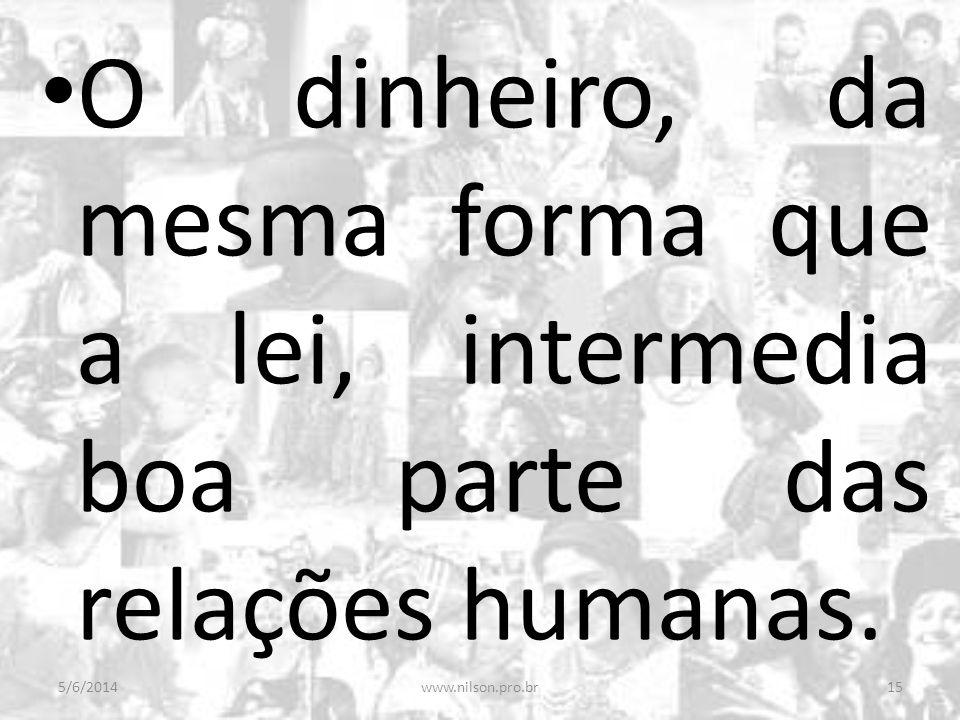 O dinheiro, da mesma forma que a lei, intermedia boa parte das relações humanas. 5/6/201415www.nilson.pro.br