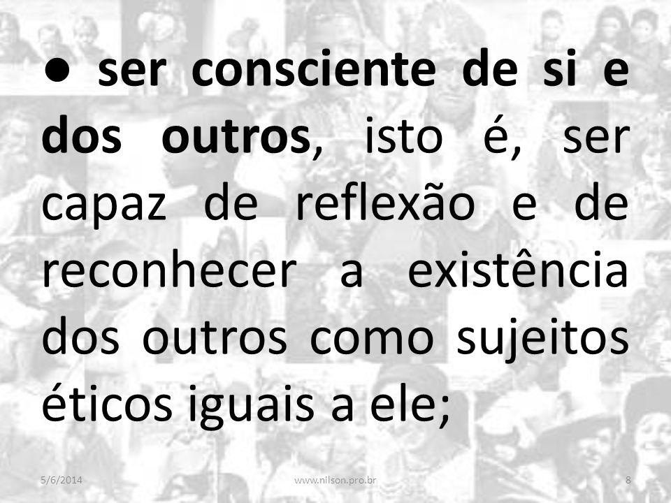 ser consciente de si e dos outros, isto é, ser capaz de reflexão e de reconhecer a existência dos outros como sujeitos éticos iguais a ele; 5/6/20148w