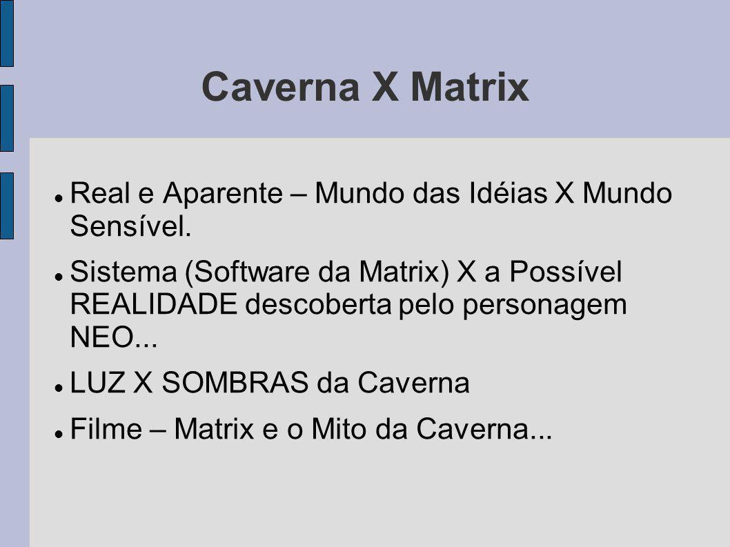 Caverna X Matrix Real e Aparente – Mundo das Idéias X Mundo Sensível. Sistema (Software da Matrix) X a Possível REALIDADE descoberta pelo personagem N