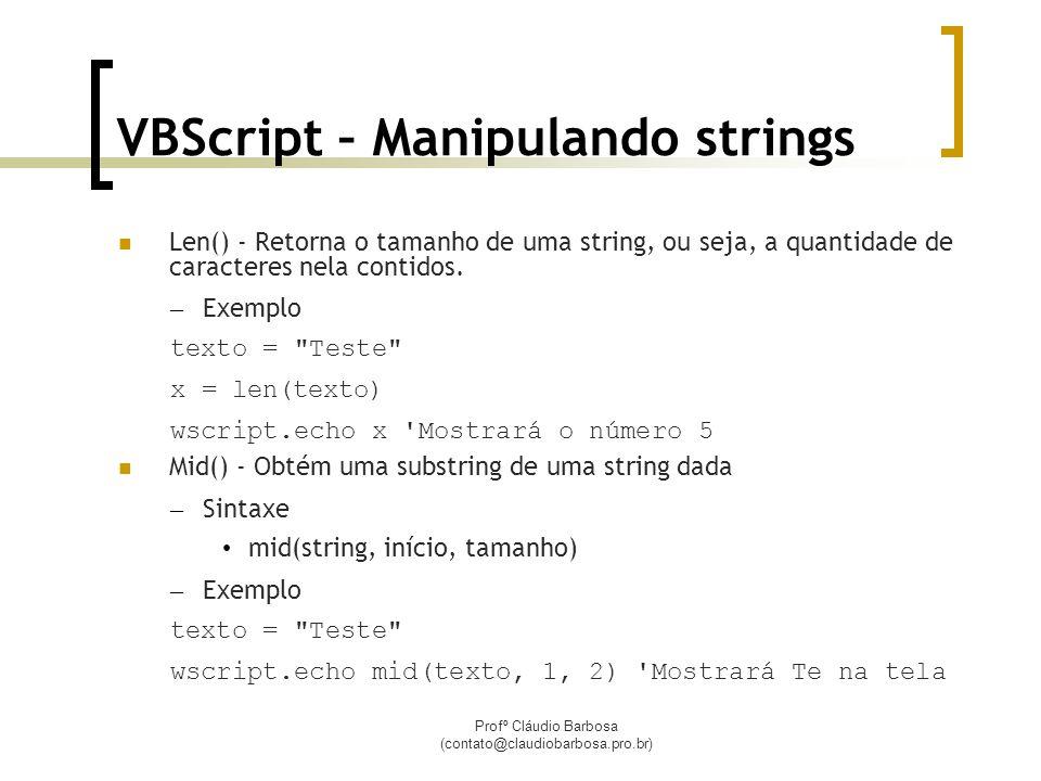 Profº Cláudio Barbosa (contato@claudiobarbosa.pro.br) VBScript – Manipulando strings Len() - Retorna o tamanho de uma string, ou seja, a quantidade de caracteres nela contidos.