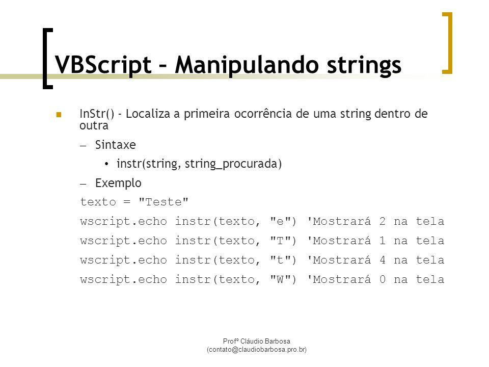Profº Cláudio Barbosa (contato@claudiobarbosa.pro.br) VBScript – Manipulando strings InStr() - Localiza a primeira ocorrência de uma string dentro de outra – Sintaxe instr(string, string_procurada) – Exemplo texto = Teste wscript.echo instr(texto, e ) Mostrará 2 na tela wscript.echo instr(texto, T ) Mostrará 1 na tela wscript.echo instr(texto, t ) Mostrará 4 na tela wscript.echo instr(texto, W ) Mostrará 0 na tela