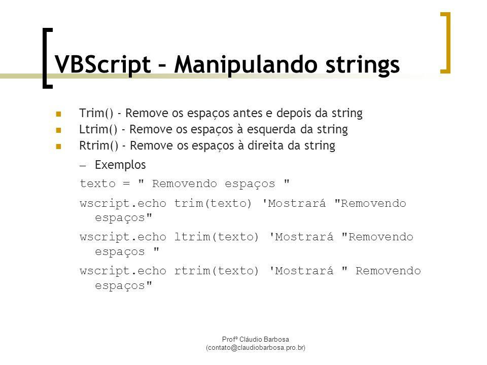 Profº Cláudio Barbosa (contato@claudiobarbosa.pro.br) VBScript – Manipulando strings Trim() - Remove os espaços antes e depois da string Ltrim() - Remove os espaços à esquerda da string Rtrim() - Remove os espaços à direita da string – Exemplos texto = Removendo espaços wscript.echo trim(texto) Mostrará Removendo espaços wscript.echo ltrim(texto) Mostrará Removendo espaços wscript.echo rtrim(texto) Mostrará Removendo espaços