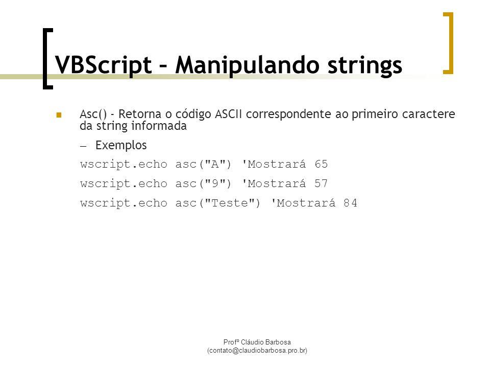 Profº Cláudio Barbosa (contato@claudiobarbosa.pro.br) VBScript – Manipulando strings Asc() - Retorna o código ASCII correspondente ao primeiro caractere da string informada – Exemplos wscript.echo asc( A ) Mostrará 65 wscript.echo asc( 9 ) Mostrará 57 wscript.echo asc( Teste ) Mostrará 84