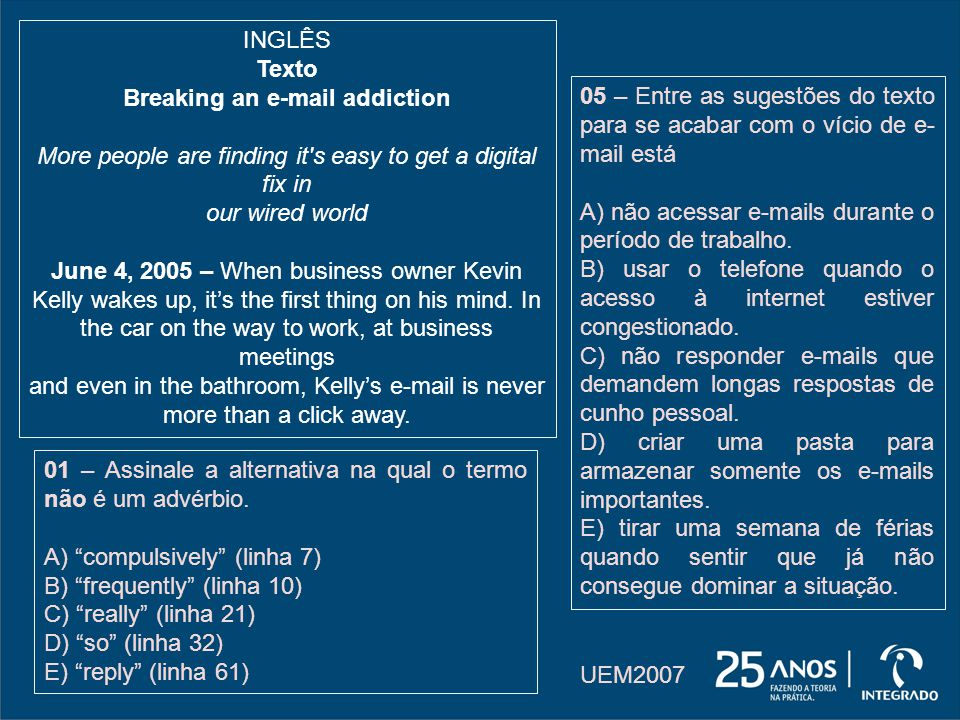 INGLÊS Texto Breaking an e-mail addiction More people are finding it s easy to get a digital fix in our wired world June 4, 2005 – When business owner Kevin Kelly wakes up, its the first thing on his mind.