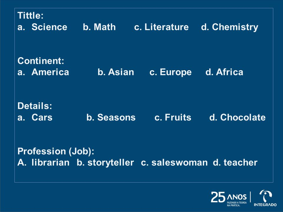 Tittle: a.Science b.Math c. Literature d. Chemistry Continent: a.America b.
