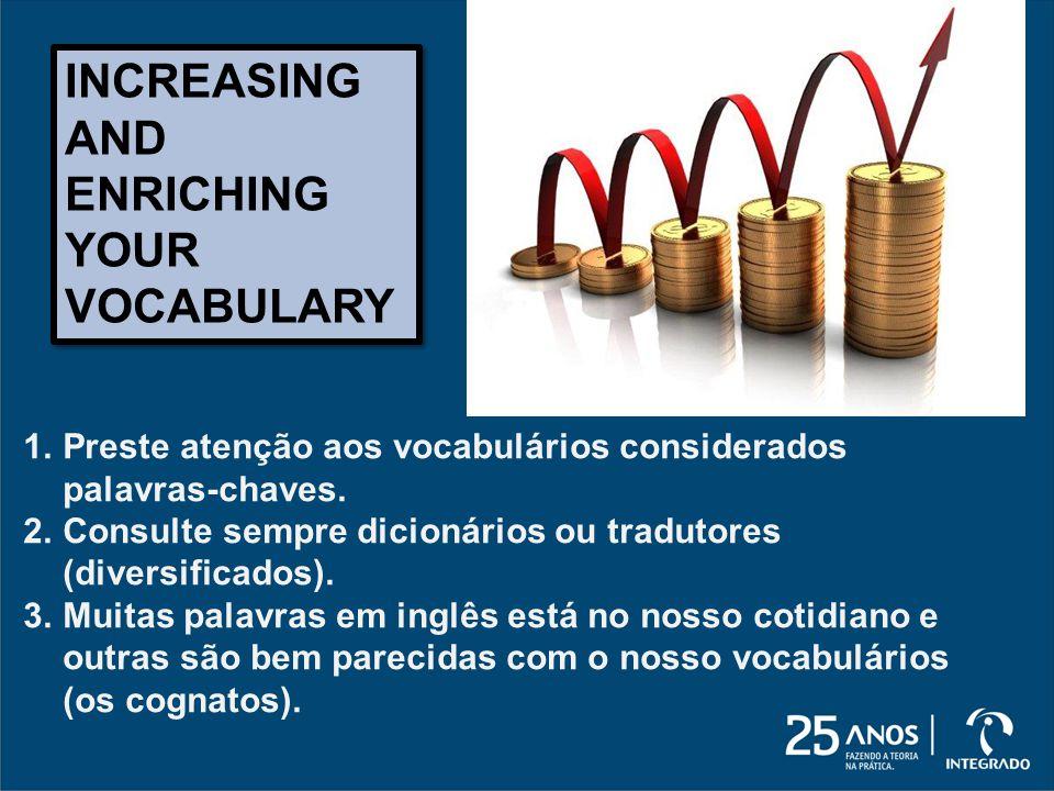 INCREASING AND ENRICHING YOUR VOCABULARY 1.Preste atenção aos vocabulários considerados palavras-chaves. 2.Consulte sempre dicionários ou tradutores (