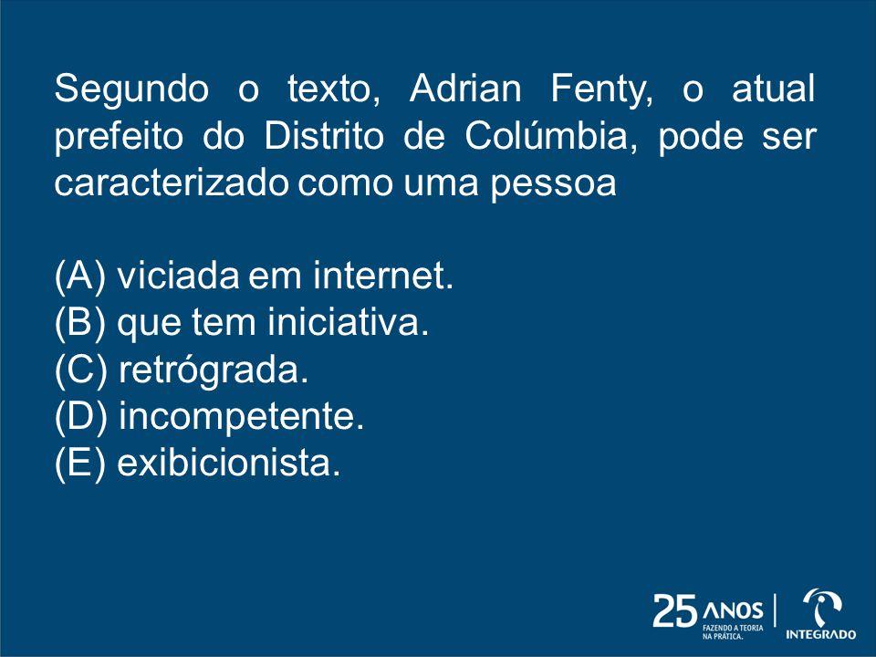 Segundo o texto, Adrian Fenty, o atual prefeito do Distrito de Colúmbia, pode ser caracterizado como uma pessoa (A) viciada em internet. (B) que tem i