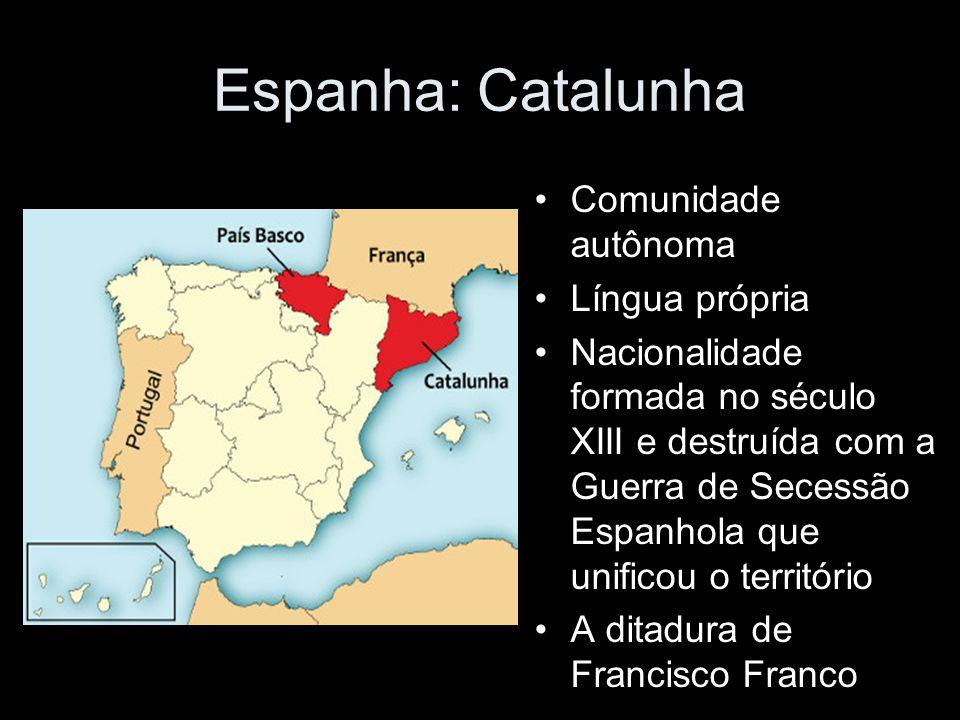 Espanha: Catalunha Comunidade autônoma Língua própria Nacionalidade formada no século XIII e destruída com a Guerra de Secessão Espanhola que unificou o território A ditadura de Francisco Franco