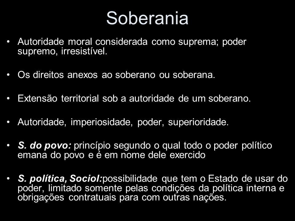 Soberania Autoridade moral considerada como suprema; poder supremo, irresistível.