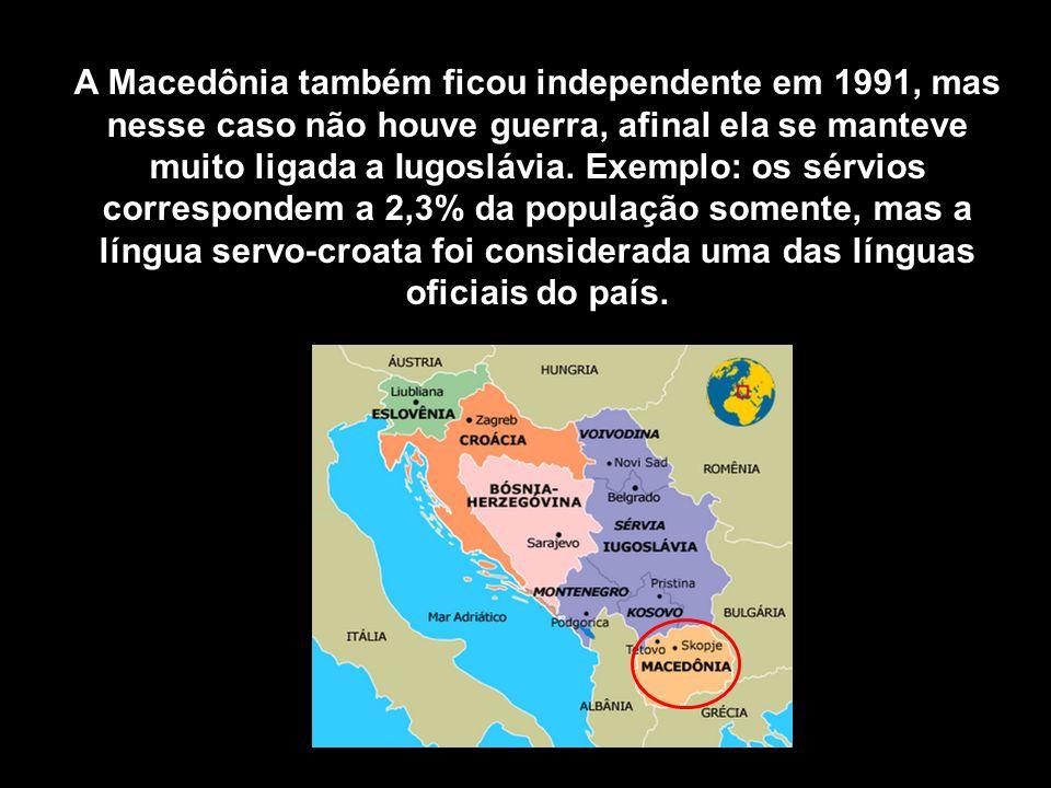 A Macedônia também ficou independente em 1991, mas nesse caso não houve guerra, afinal ela se manteve muito ligada a Iugoslávia.