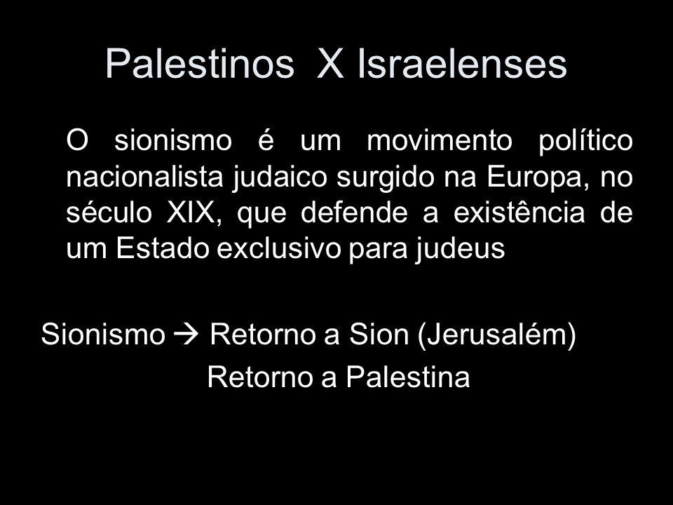 Palestinos X Israelenses O sionismo é um movimento político nacionalista judaico surgido na Europa, no século XIX, que defende a existência de um Estado exclusivo para judeus Sionismo Retorno a Sion (Jerusalém) Retorno a Palestina