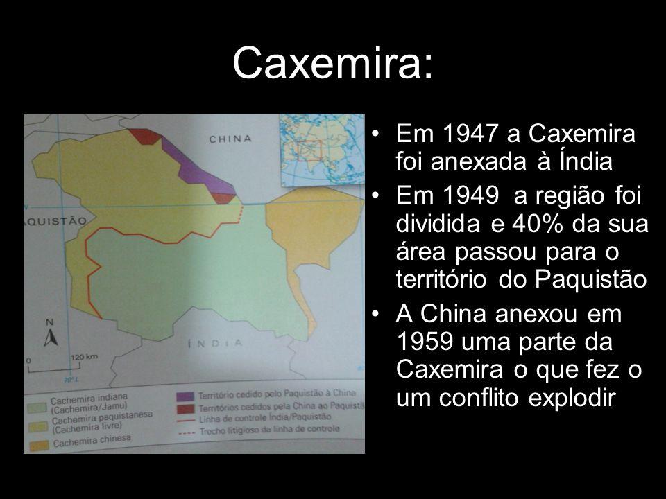 Caxemira: Em 1947 a Caxemira foi anexada à Índia Em 1949 a região foi dividida e 40% da sua área passou para o território do Paquistão A China anexou em 1959 uma parte da Caxemira o que fez o um conflito explodir