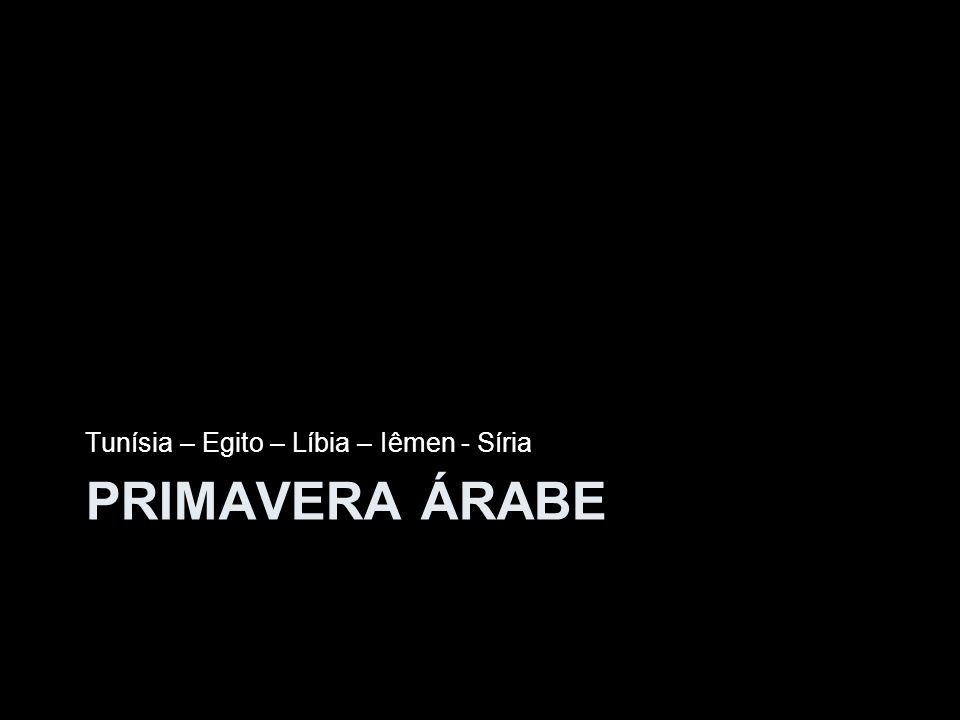 PRIMAVERA ÁRABE Tunísia – Egito – Líbia – Iêmen - Síria