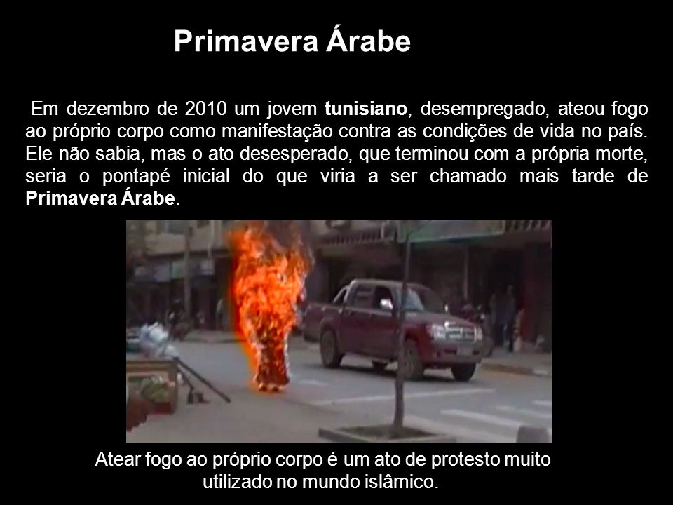 Primavera Árabe Em dezembro de 2010 um jovem tunisiano, desempregado, ateou fogo ao próprio corpo como manifestação contra as condições de vida no país.