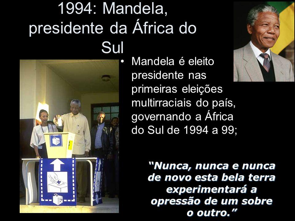 1994: Mandela, presidente da África do Sul Mandela é eleito presidente nas primeiras eleições multirraciais do país, governando a África do Sul de 1994 a 99; Nunca, nunca e nunca de novo esta bela terra experimentará a opressão de um sobre o outro.