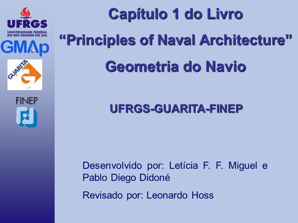Capítulo 1 do Livro Principles of Naval Architecture Geometria do Navio UFRGS-GUARITA-FINEP Desenvolvido por: Letícia F. F. Miguel e Pablo Diego Didon