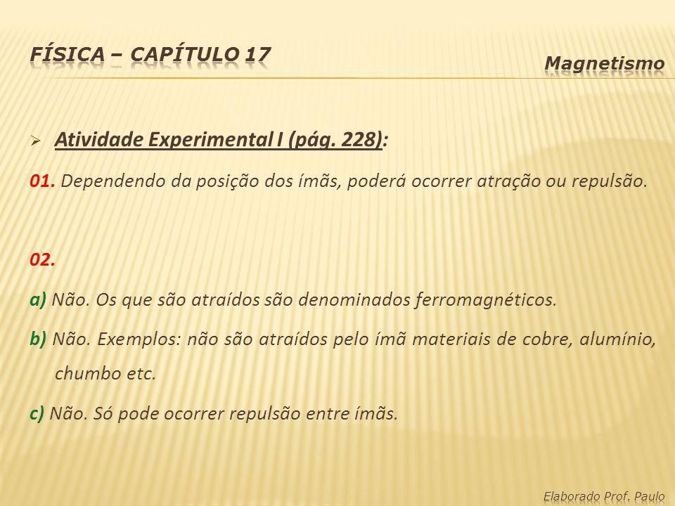 Atividade Experimental I (pág. 228): 01. Dependendo da posição dos ímãs, poderá ocorrer atração ou repulsão. 02. a) Não. Os que são atraídos são denom