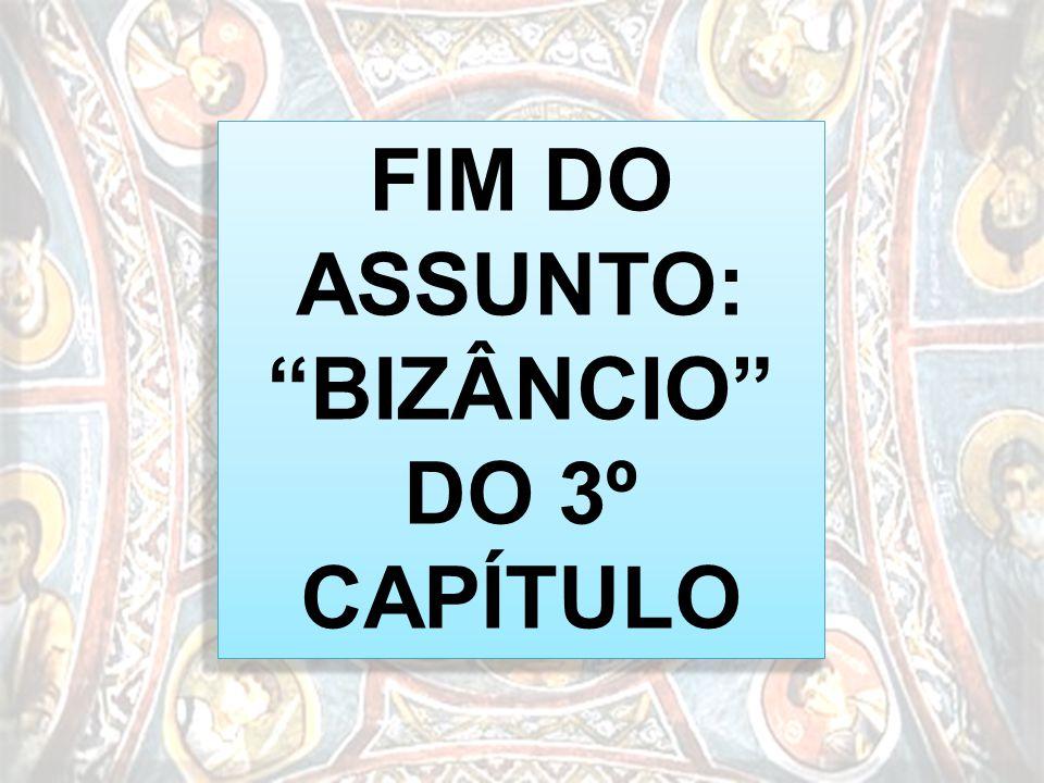 FIM DO ASSUNTO: BIZÂNCIO DO 3º CAPÍTULO