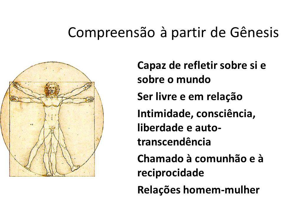 Compreensão à partir de Gênesis Capaz de refletir sobre si e sobre o mundo Ser livre e em relação Intimidade, consciência, liberdade e auto- transcend