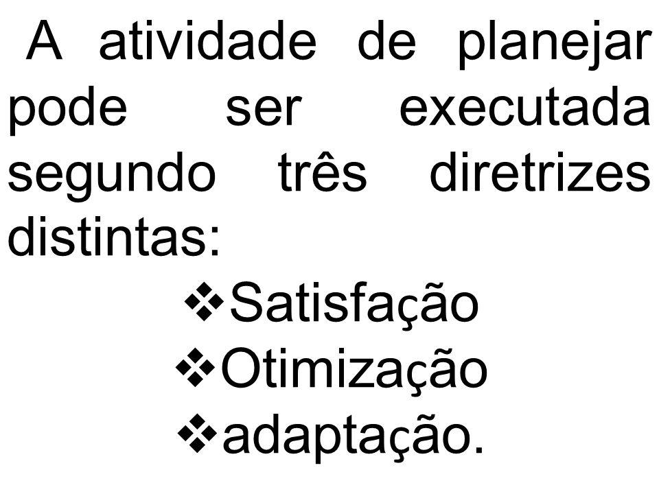 A atividade de planejar pode ser executada segundo três diretrizes distin  tas: Satisfa ç ão Otimiza ç ão adapta ç ão.