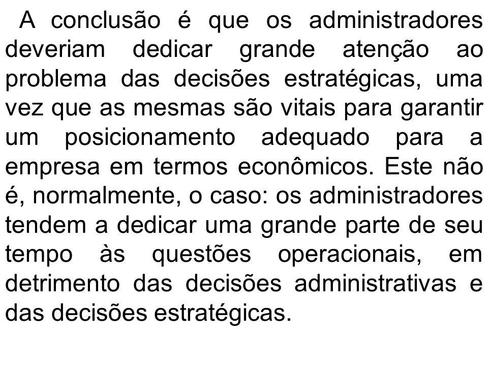 A conclusão é que os administradores deveriam dedicar grande atenção ao problema das decisões estratégicas, uma vez que as mesmas são vitais para gara