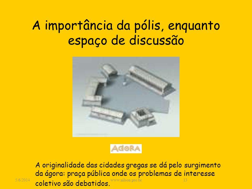 A importância da pólis, enquanto espaço de discussão A originalidade das cidades gregas se dá pelo surgimento da ágora: praça pública onde os problema