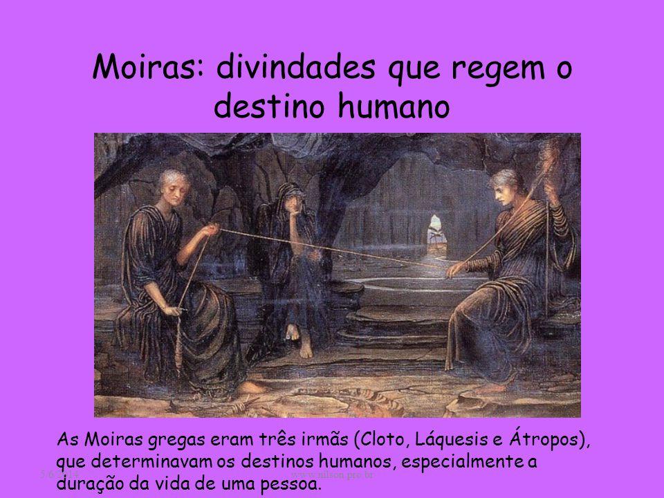 Moiras: divindades que regem o destino humano As Moiras gregas eram três irmãs (Cloto, Láquesis e Átropos), que determinavam os destinos humanos, espe