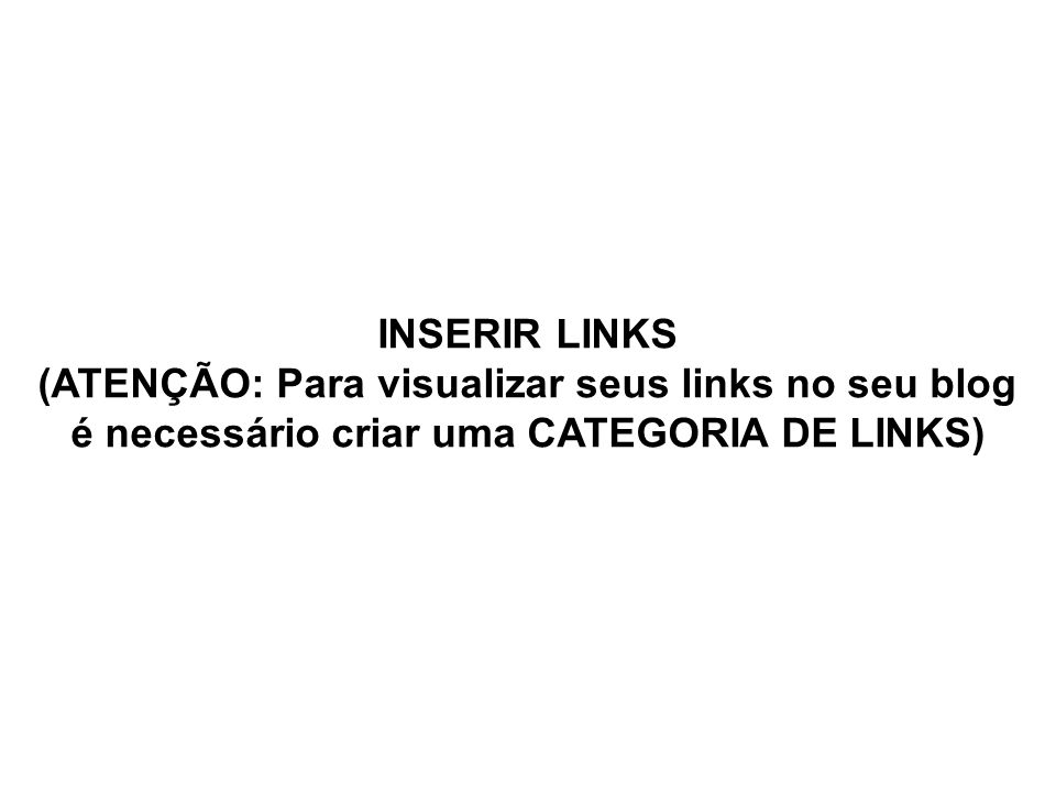 INSERIR LINKS (ATENÇÃO: Para visualizar seus links no seu blog é necessário criar uma CATEGORIA DE LINKS)