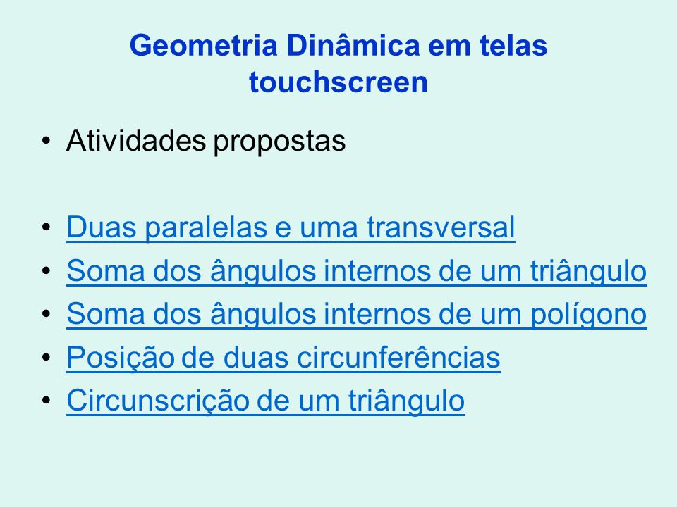 Geometria Dinâmica em telas touchscreen Atividades propostas Duas paralelas e uma transversal Soma dos ângulos internos de um triângulo Soma dos ângul