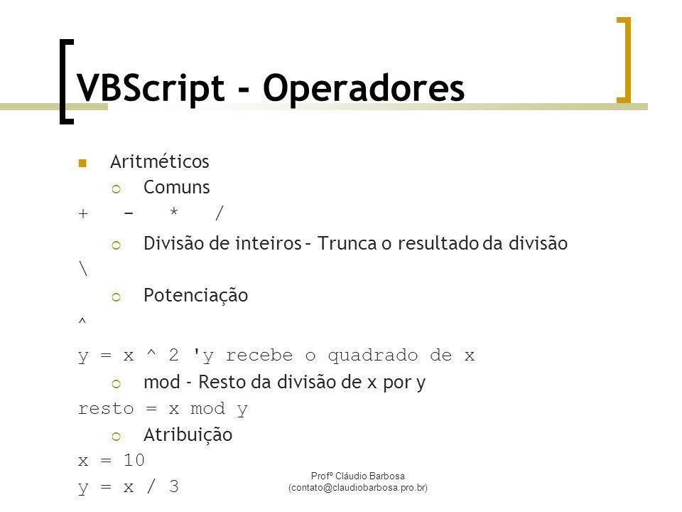 Profº Cláudio Barbosa (contato@claudiobarbosa.pro.br) VBScript - Operadores Aritméticos Comuns + - * / Divisão de inteiros – Trunca o resultado da divisão \ Potenciação ^ y = x ^ 2 y recebe o quadrado de x mod - Resto da divisão de x por y resto = x mod y Atribuição x = 10 y = x / 3