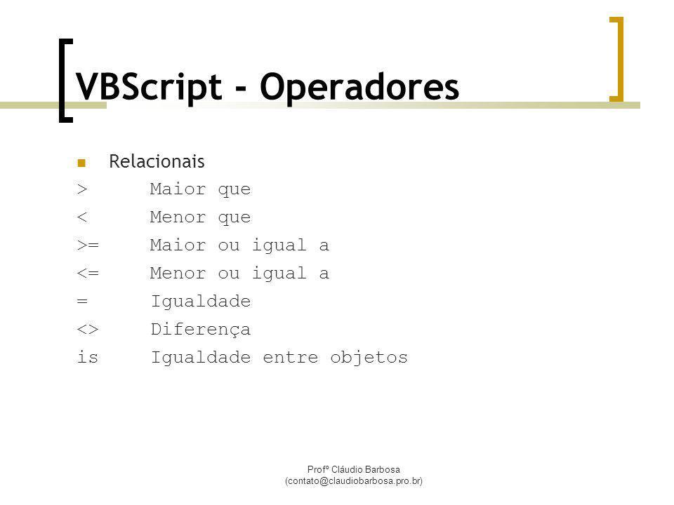 Profº Cláudio Barbosa (contato@claudiobarbosa.pro.br) VBScript - Operadores Relacionais >Maior que <Menor que >=Maior ou igual a <=Menor ou igual a =Igualdade <>Diferença isIgualdade entre objetos