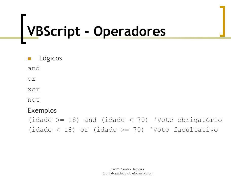Profº Cláudio Barbosa (contato@claudiobarbosa.pro.br) VBScript - Operadores Lógicos and or xor not Exemplos (idade >= 18) and (idade < 70) Voto obrigatório (idade = 70) Voto facultativo
