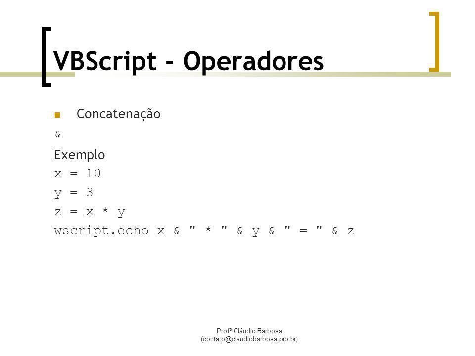 Profº Cláudio Barbosa (contato@claudiobarbosa.pro.br) VBScript - Operadores Concatenação & Exemplo x = 10 y = 3 z = x * y wscript.echo x & * & y & = & z