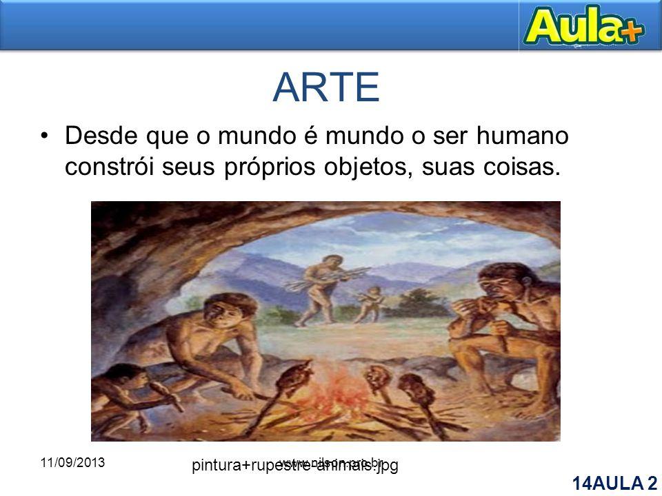 ARTE Desde que o mundo é mundo o ser humano constrói seus próprios objetos, suas coisas. pintura+rupestre-animais.jpg 11/09/2013www.nilson.pro.br 14AU
