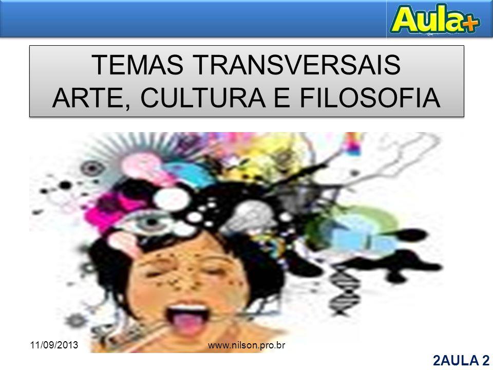 TEMAS TRANSVERSAIS ARTE, CULTURA E FILOSOFIA TEMAS TRANSVERSAIS ARTE, CULTURA E FILOSOFIA 11/09/2013www.nilson.pro.br 2AULA 2