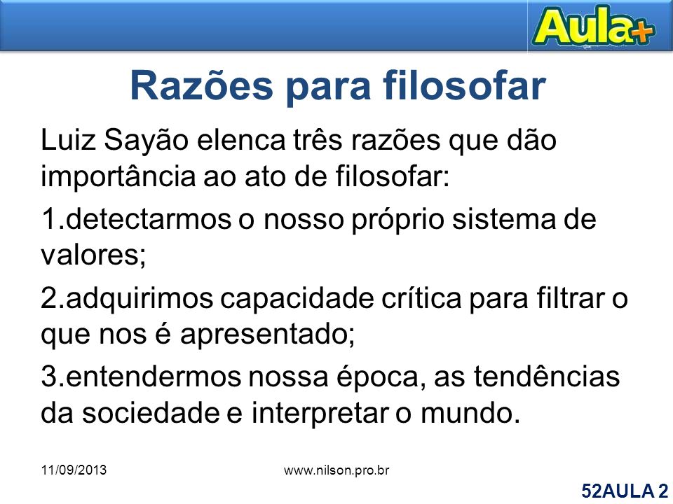 Razões para filosofar Luiz Sayão elenca três razões que dão importância ao ato de filosofar: 1.detectarmos o nosso próprio sistema de valores; 2.adqui