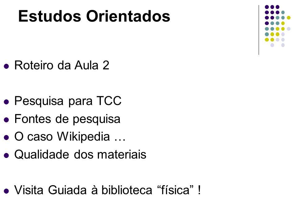 Estudos Orientados Roteiro da Aula 2 Pesquisa para TCC Fontes de pesquisa O caso Wikipedia … Qualidade dos materiais Visita Guiada à biblioteca física !