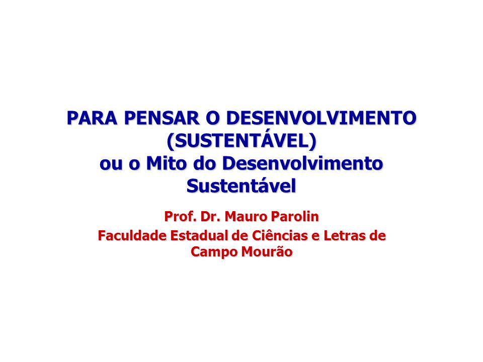PARA PENSAR O DESENVOLVIMENTO (SUSTENTÁVEL) ou o Mito do Desenvolvimento Sustentável Prof. Dr. Mauro Parolin Faculdade Estadual de Ciências e Letras d