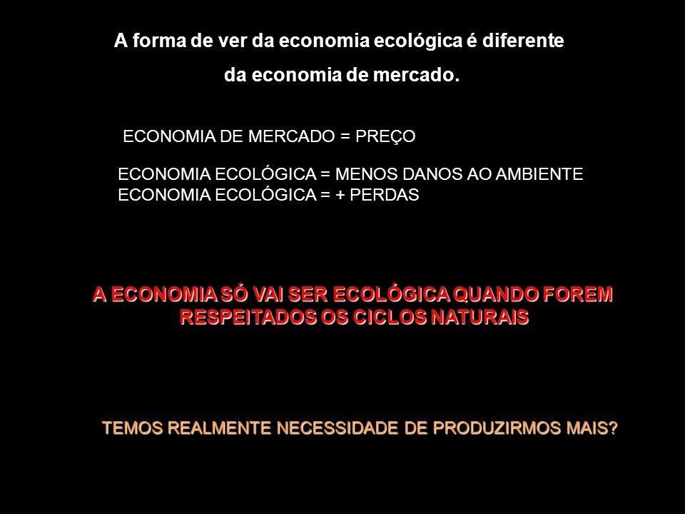 A forma de ver da economia ecológica é diferente da economia de mercado. ECONOMIA DE MERCADO = PREÇO ECONOMIA ECOLÓGICA = MENOS DANOS AO AMBIENTE ECON