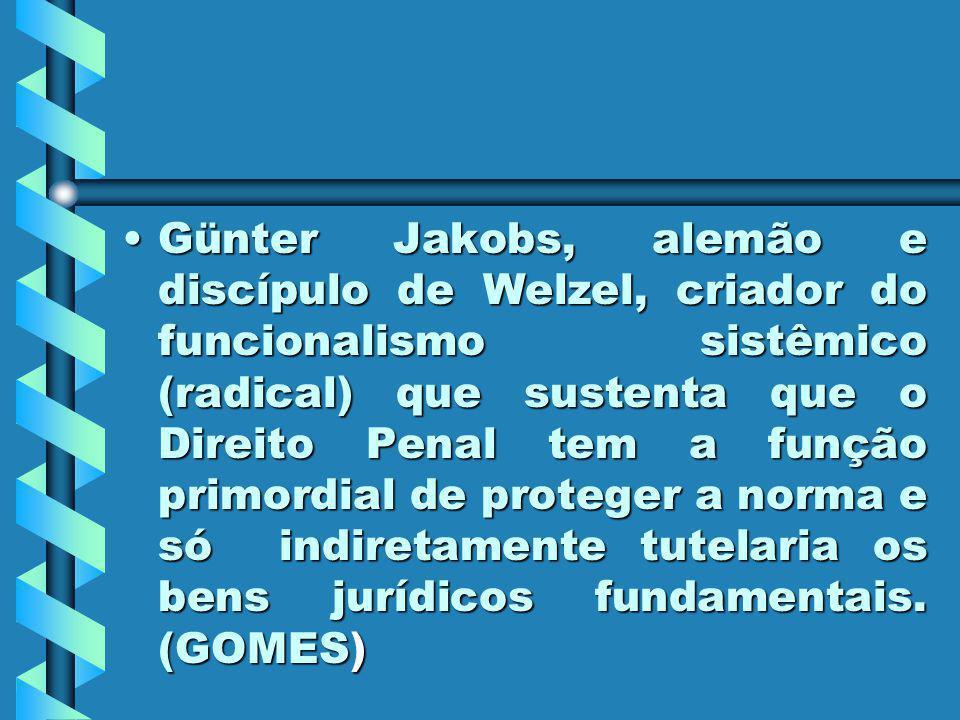 Günter Jakobs, alemão e discípulo de Welzel, criador do funcionalismo sistêmico (radical) que sustenta que o Direito Penal tem a função primordial de