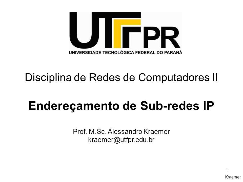 Kraemer 1 Disciplina de Redes de Computadores II Endereçamento de Sub-redes IP Prof. M.Sc. Alessandro Kraemer kraemer@utfpr.edu.br