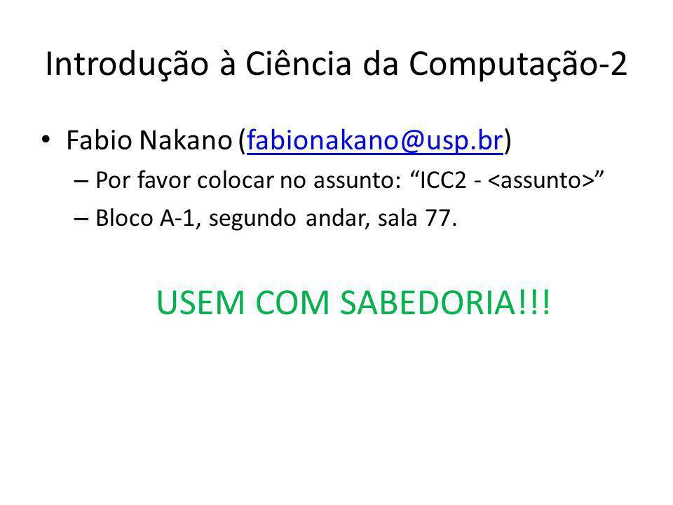 Introdução à Ciência da Computação-2 Fabio Nakano (fabionakano@usp.br)fabionakano@usp.br – Por favor colocar no assunto: ICC2 - – Bloco A-1, segundo andar, sala 77.