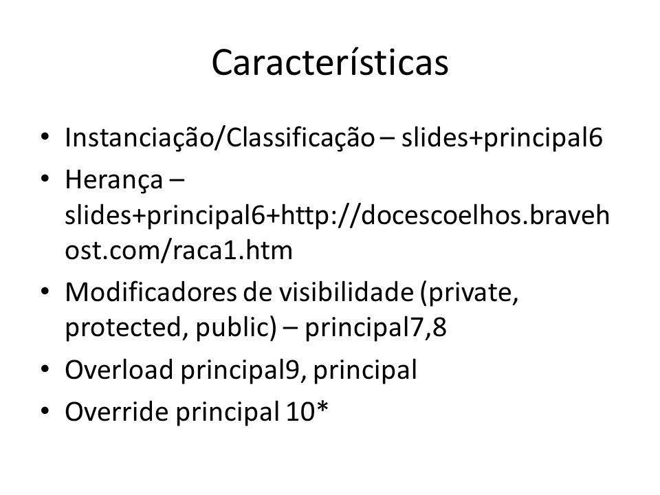 Características Instanciação/Classificação – slides+principal6 Herança – slides+principal6+http://docescoelhos.braveh ost.com/raca1.htm Modificadores de visibilidade (private, protected, public) – principal7,8 Overload principal9, principal Override principal 10*