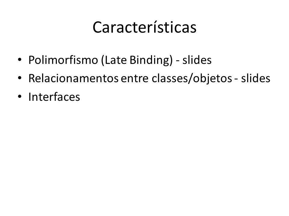 Características Polimorfismo (Late Binding) - slides Relacionamentos entre classes/objetos - slides Interfaces