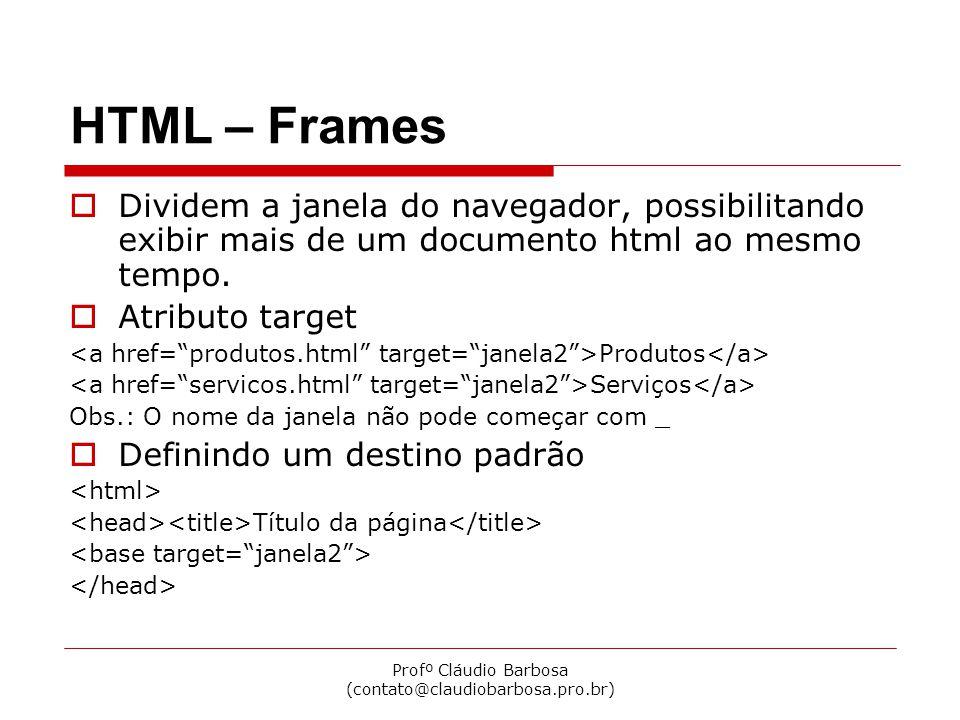 Profº Cláudio Barbosa (contato@claudiobarbosa.pro.br) HTML – Frames Dividem a janela do navegador, possibilitando exibir mais de um documento html ao mesmo tempo.