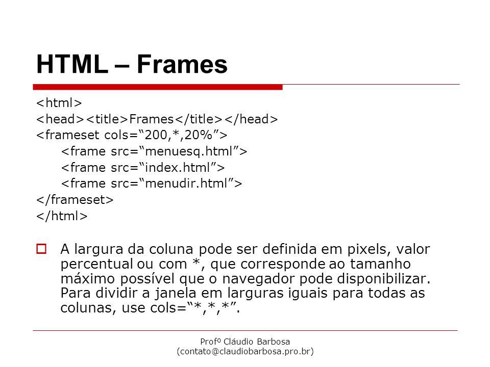 Profº Cláudio Barbosa (contato@claudiobarbosa.pro.br) HTML – Frames Frames A largura da coluna pode ser definida em pixels, valor percentual ou com *, que corresponde ao tamanho máximo possível que o navegador pode disponibilizar.