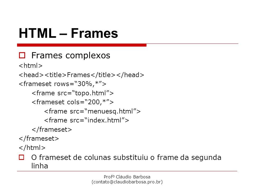 Profº Cláudio Barbosa (contato@claudiobarbosa.pro.br) HTML – Frames Frames complexos Frames O frameset de colunas substituiu o frame da segunda linha